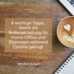 8 wichtige Tipps, damit die neue Rollenverteilung für Homeoffice und Elternsein während Corona gelingt